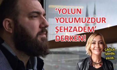 'Yolun Yolumuzdur Şehzadem' derken!